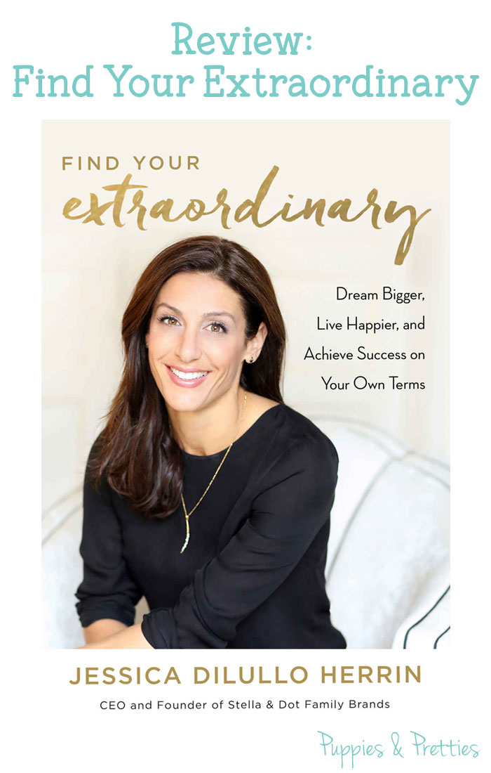Review: Find Your Extraordinary by Jessica Dilurllo Herrin, CEO of Stella & Dot   Puppies & Pretties