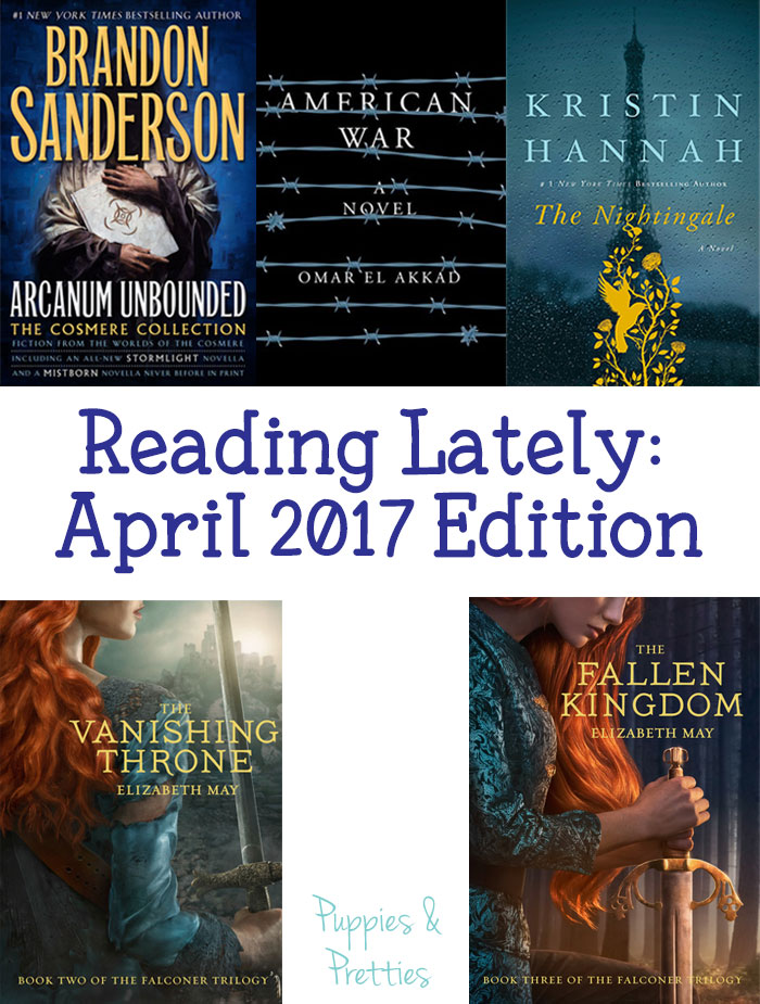 Reading Lately April 2017 edition | Arcanum Unbounded by Brandon Sanderson | American War by Omar El Akkad | The Nightingale by Kristin Hannah | The Vanishing Throne by Elizabeth May | The Fallen Kingdom by Elizabeth May | Puppies & Pretties | book review | book reviews