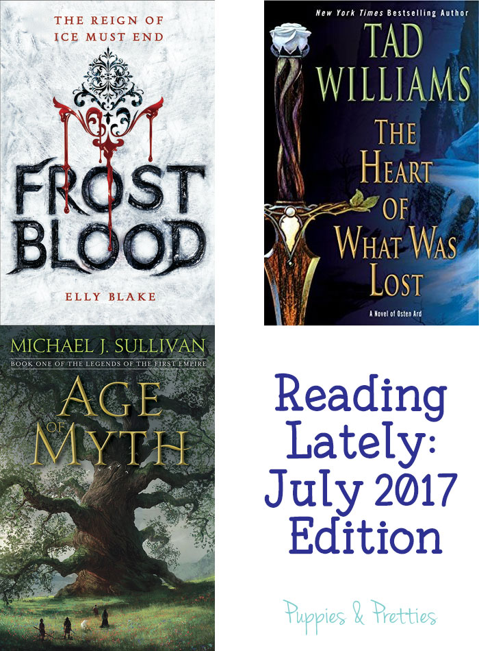 Reading Lately: July 2017 Edition - Book reviews of Frostblood by Elly Blake; The Heart of What Was Lost by Tad Williams; and Age of Myth by Michael J. Sullivan   Puppies & Pretties