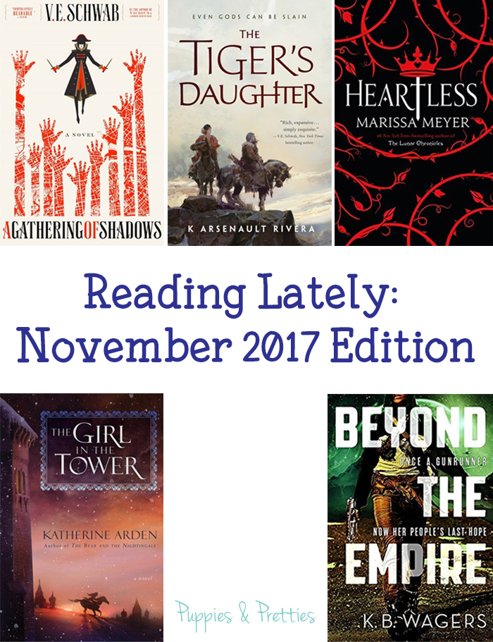 Reading Lately November 2017 Edition: book reviews of A Gathering of Shadows by V.E. Schwab; The Tiger's Daughter by K. Arsenault Rivera; Heartless by Marissa Meyer; The Girl in the Tower by Katherine Arden; Beyond the Empire by K.B. Wagers | Puppies & Pretties