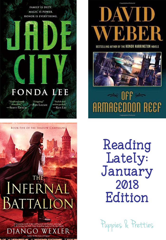 Reading Lately January 2018 Edition. Book reviews of Jade City by Fonda Lee, Off Armageddon Reef by David Weber, The Infernal Battalion by Django Wexler   Puppies & Pretties