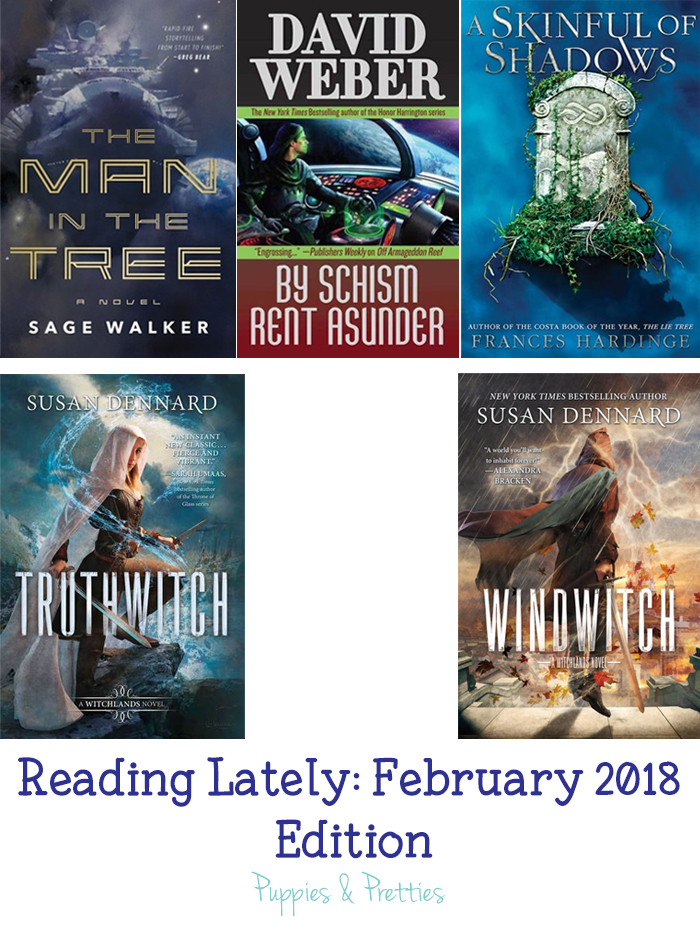 Reading Lately: February 2018 Edition   Book reviews of: The Man in the Tree by Sage Walker; By Schism Rent Asunder by David Weber; A Skinful of Shadows by Frances Hardinge; Truthwitch by Susan Dennard; Windwitch by Susan Dennard   Puppies & Pretties