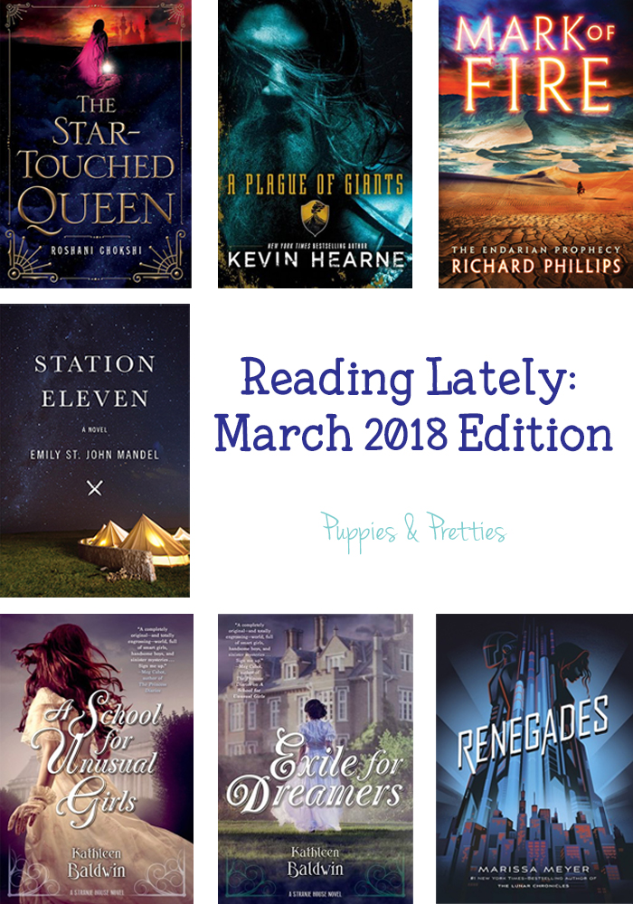 Reading Lately March 2018 Edition: Book reviews of The Star-Touched Queen by Roshani Chokshi; A Plague of Giants by Kevin Hearne; Mark of Fire by Richard Phillips; Station Eleven by Emily St. John Mandel; A School for Unusual Girls by Kathleen Baldwin; Exile for Dreamers by Kathleen Baldwin; Renegades by Marissa Meyer   Puppies & Pretties