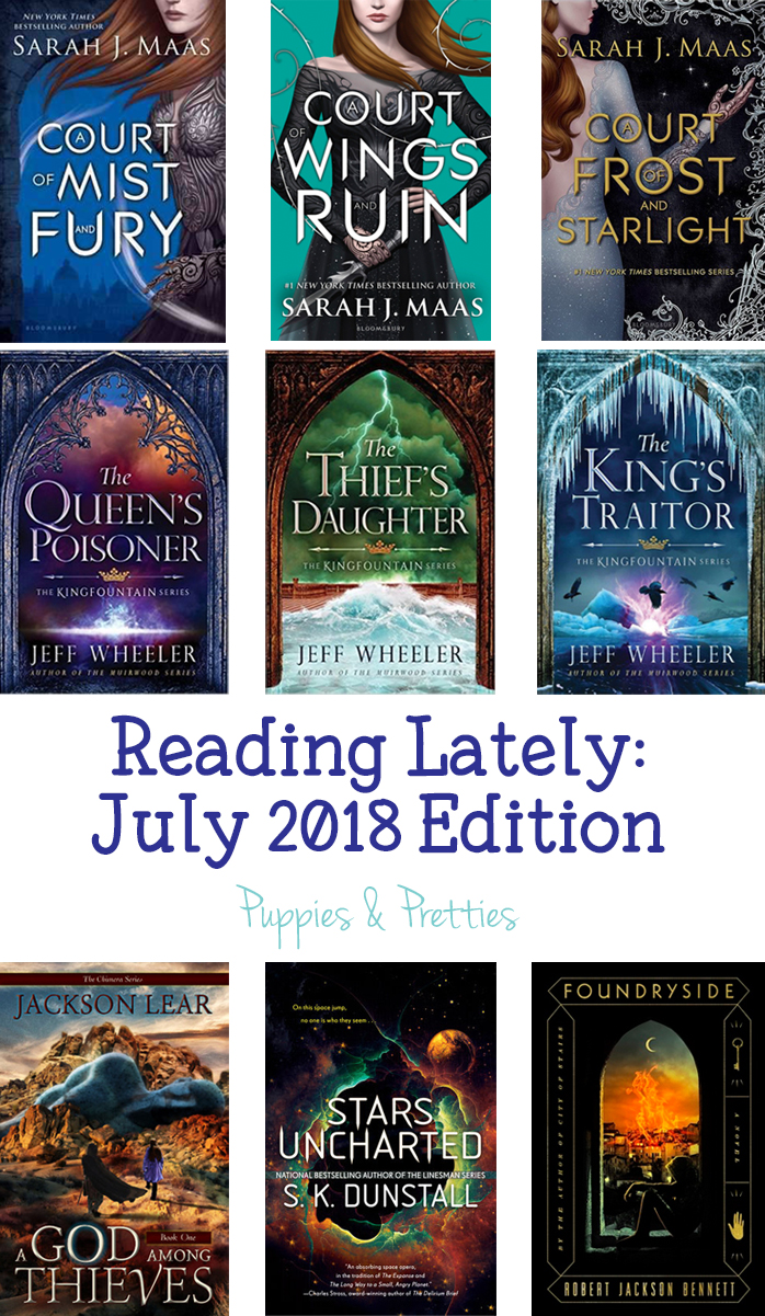 Reading Lately: July 2018 Edition. Book reviews of Court of Mist and Fury, A Court of Wings and Ruin and A Court of Frost and Starlight by Sarah J. Maas; The Queen's Poisoner, The Thief's Daughter and The King's Traitor by Jeff Wheeler; A God Among Thieves by Jackson Lear; Stars Uncharted by S.K. Dunstall; Foundryside by Robert Jackson Bennett | Puppies & Pretties