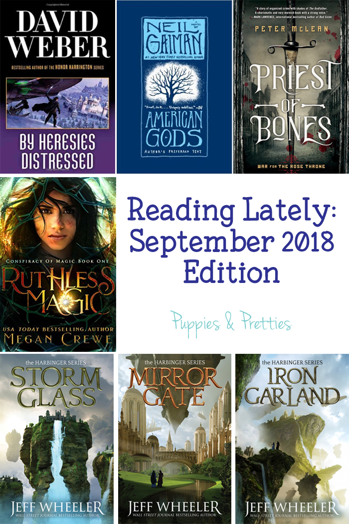 Reading Lately: September 2018 Edition. Book reviews of By Heresies Distressed by David Weber; American Gods by Neil Gaiman; Priest of Bones by Peter McLean; Ruthless Magic by Megan Crewe; Storm Glass, Mirror Gate and Iron Garland by Jeff Wheeler   Puppies & Pretties