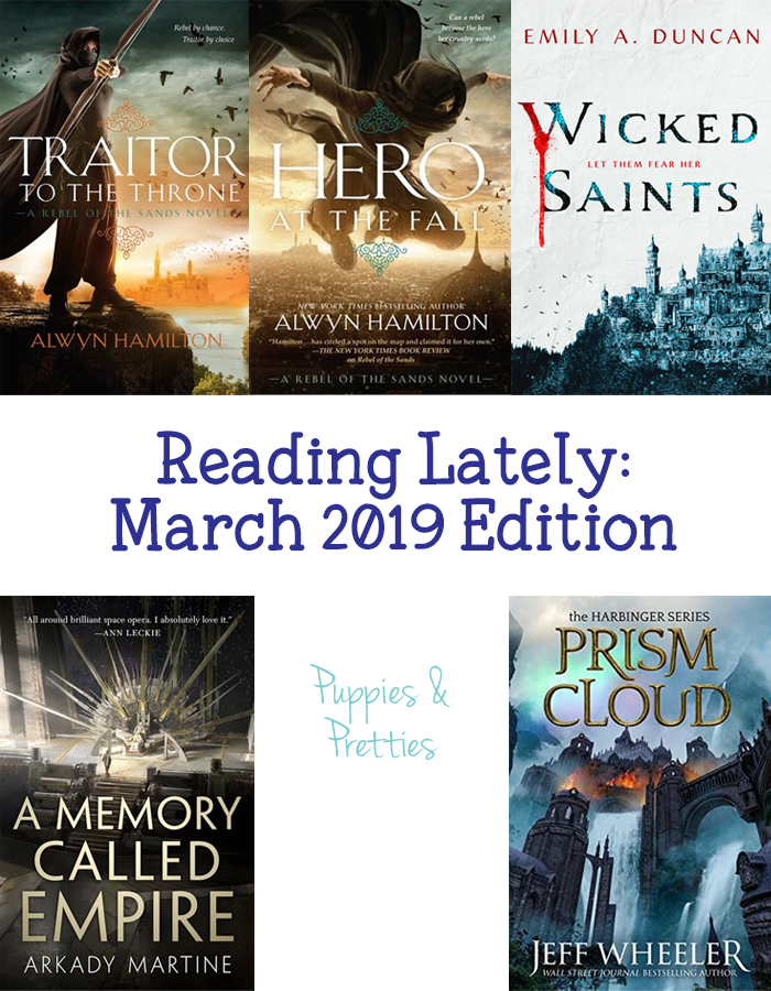 Reading Lately March 2019 Edition | book reviews of Traitor to the Thorne and Hero at the Fall by Alwyn Hamilton; Wicked Saints by Emily A. Duncan; A Memory Called Empire by Arkady Martine; and Prism Cloud by Jeff Wheeler | Puppies & Pretties