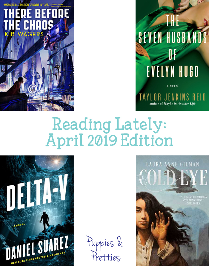 Reading Lately: April 2019 Edition | Book reviews of There Before the Chaos by K.B. Wagers; The Seven Husbands of Evelyn Hugo by Taylor Jenkins Reid; Delta-v by Daniel Suarez; The Cold Eye by Laura Anne Gilman | Puppies & Pretties