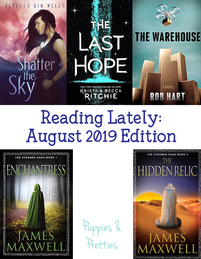 Reading Lately: August 2019 Edition   Book reviews of Shatter the Sky by Rebecca Kim Wells; The Last Hope by Krista & Becca Ritchie; The Warehouse by Rob Hart; Enchangtress and The Hidden Relic by James Maxwell   Puppies & Pretties