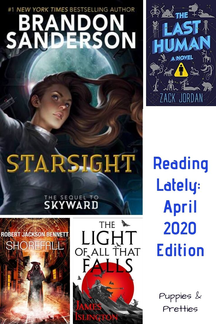 Reading Lately: April 2020 Edition | Book reviews of Starsight by Brandon Sanderson; The Last Human by Zack Jordan; Shorefall by Robert Jackson Bennett; The Light of All That Falls by James Islington | Puppies & Pretties