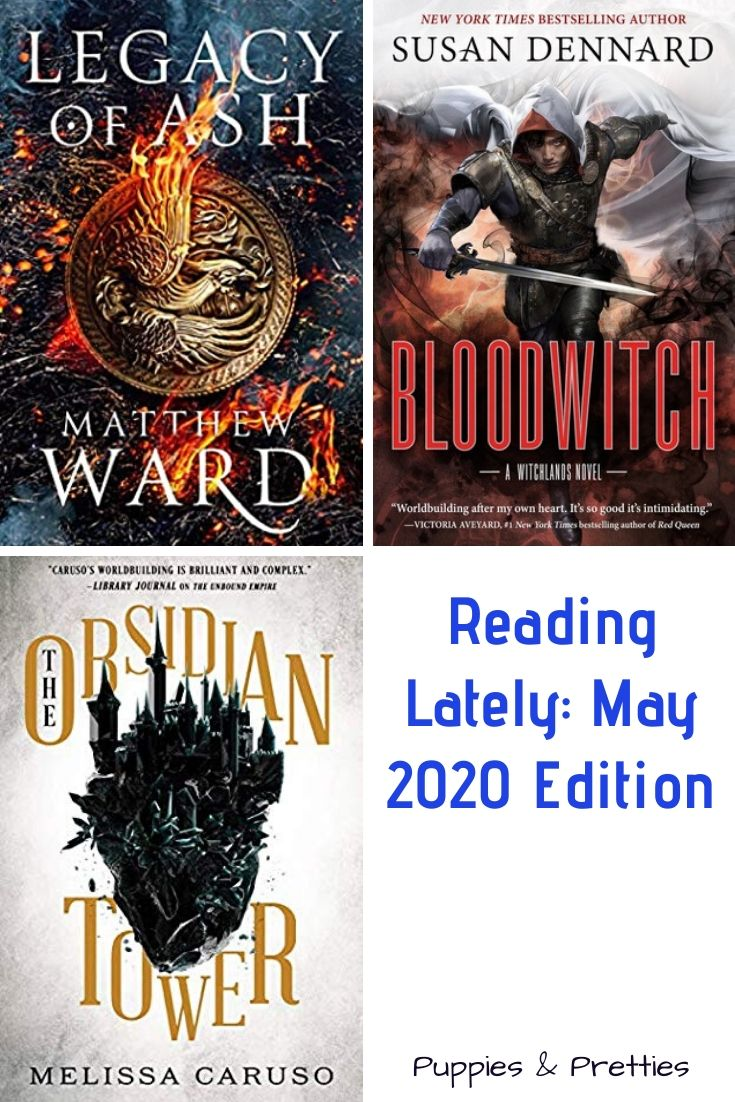 Reading Lately: May 2020 Edition | Book reviews of Legacy of Ash by Matthew Ward; Bloodwitch by Susan Dennard; The Obsidian Tower by Melissa Caruso | Puppies & Pretties