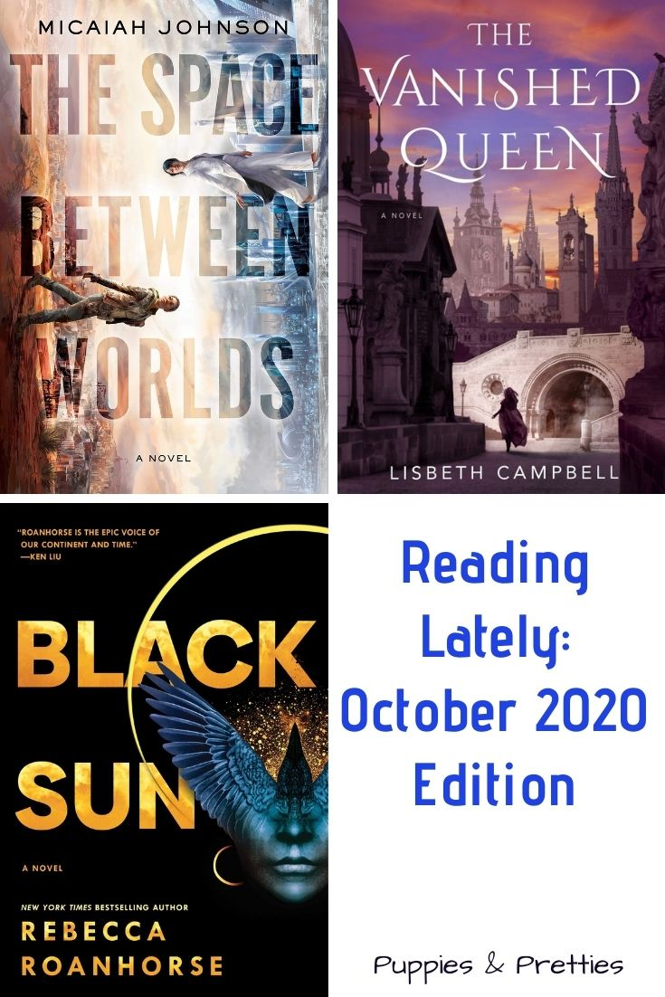 Reading Lately: October 2020 Edition | Book reviews of The Vanished Queen by Lisbeth Campbell; Black Sun by Rebecca Roanhorse; The Space Between Worlds by Micaiah Johnson | Puppies & Pretties