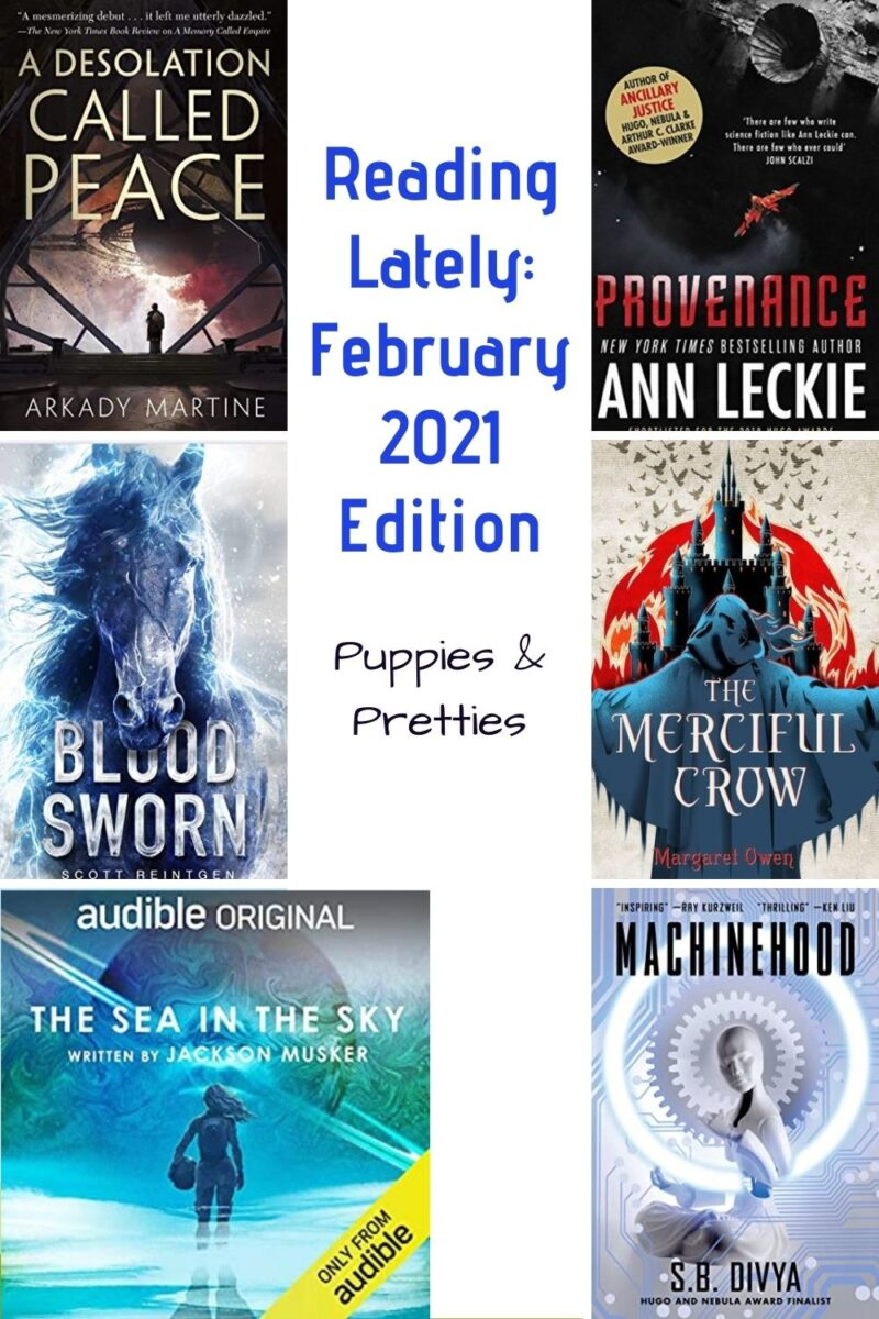 Reading Lately: February 2021 Edition   Book reviews of A Desolation Called Peace by Arkady Martine; Provenance by Anne Leckie; Blood Sworn by Scott Reintgen; The Merciful Crow by Margaret Owen; The Sea in the Sky by Jackson Musker; Machinehood by S.B. Divya   Puppies & Pretties