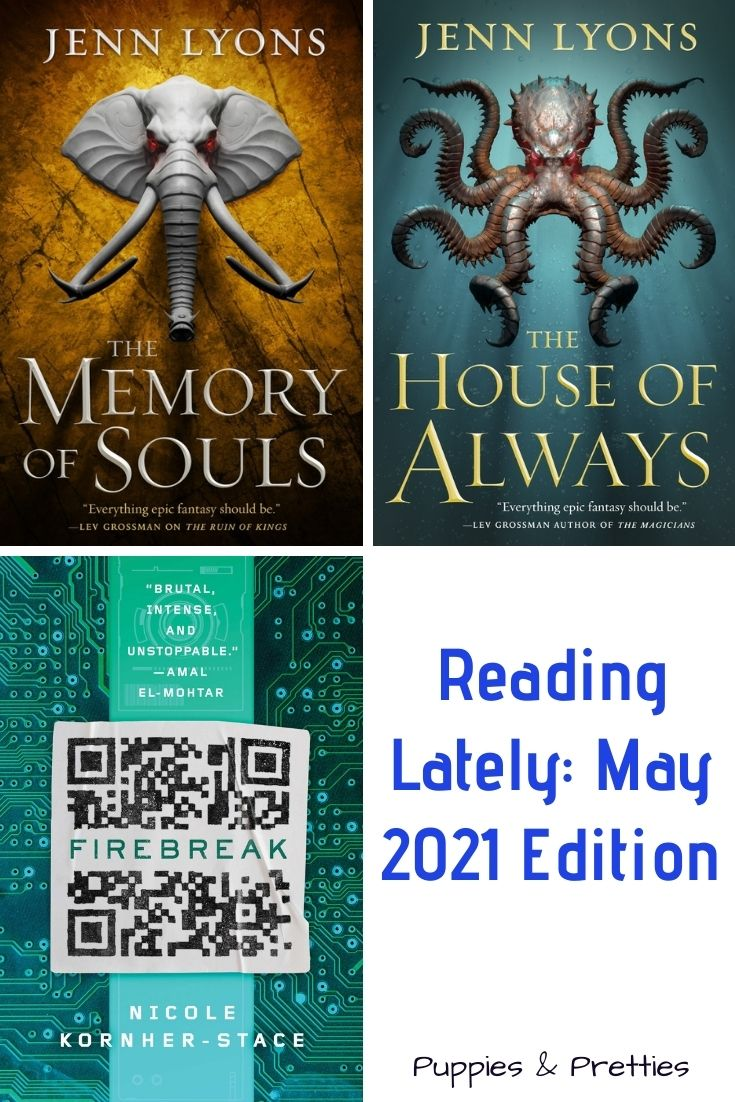 Reading Lately: May 2021 Edition | Book reviews of The Memory of Souls and The House of Always by Jenn Lyons; Firebreak by Nicole Kornher-Stace | Puppies & Pretties